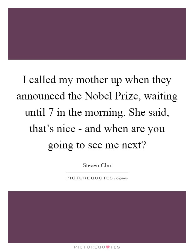 I called my mother up when they announced the Nobel Prize, waiting until 7 in the morning. She said, that's nice - and when are you going to see me next? Picture Quote #1