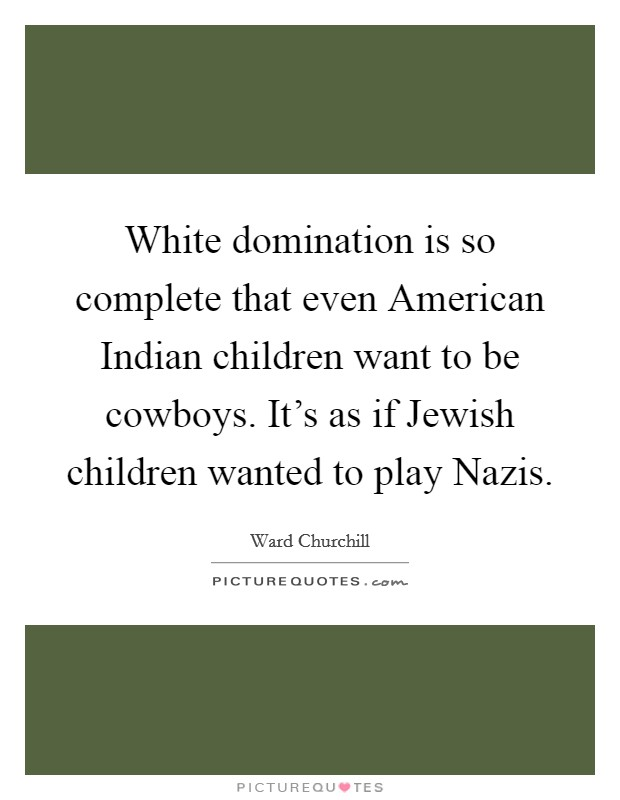 White domination is so complete that even American Indian children want to be cowboys. It's as if Jewish children wanted to play Nazis Picture Quote #1
