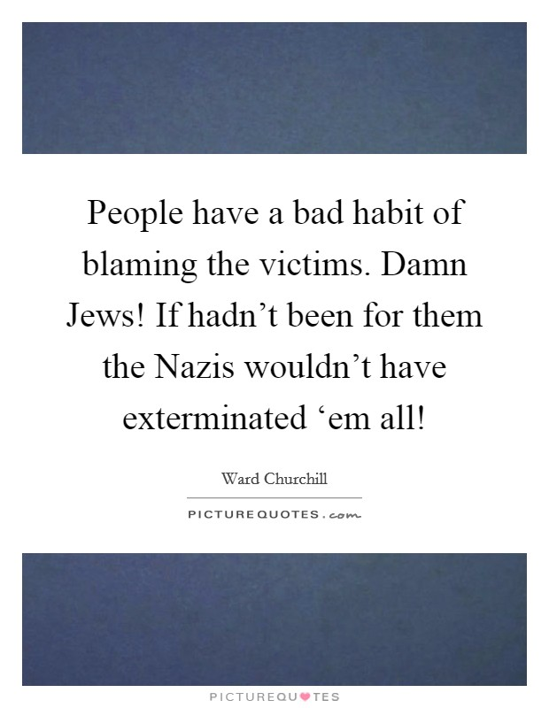 People have a bad habit of blaming the victims. Damn Jews! If hadn't been for them the Nazis wouldn't have exterminated 'em all! Picture Quote #1