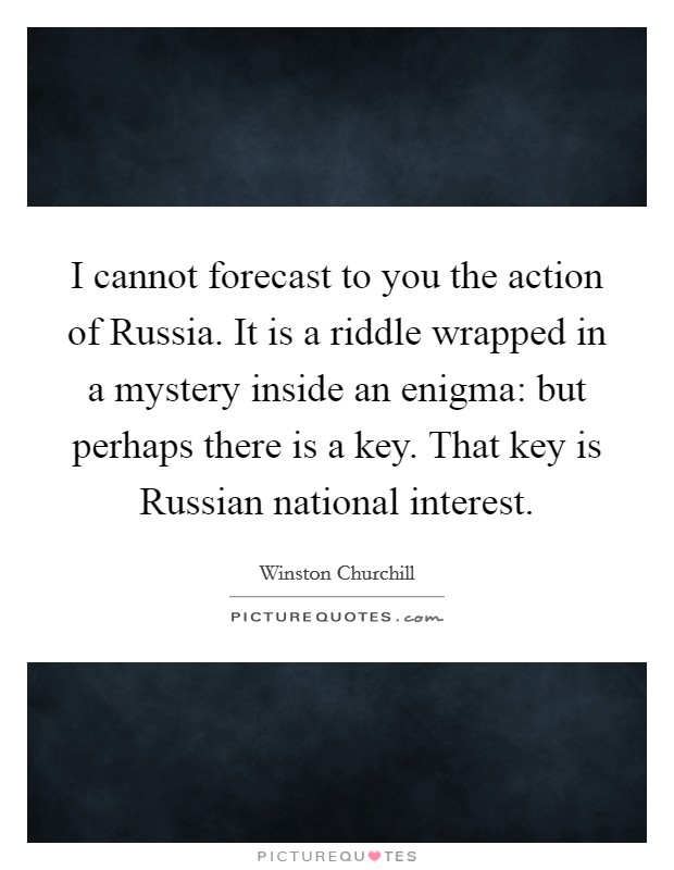 I cannot forecast to you the action of Russia. It is a riddle wrapped in a mystery inside an enigma: but perhaps there is a key. That key is Russian national interest Picture Quote #1