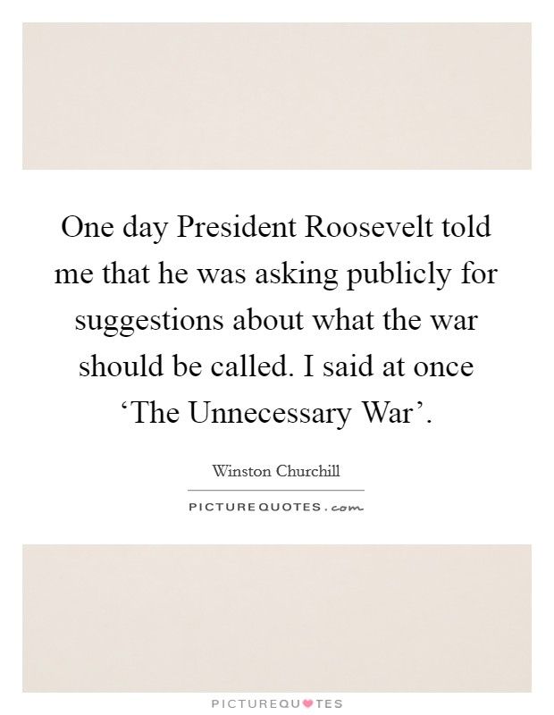 One day President Roosevelt told me that he was asking publicly for suggestions about what the war should be called. I said at once 'The Unnecessary War' Picture Quote #1