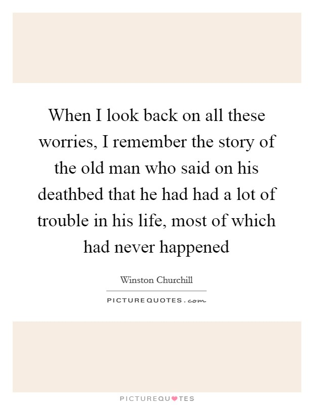 When I look back on all these worries, I remember the story of the old man who said on his deathbed that he had had a lot of trouble in his life, most of which had never happened Picture Quote #1