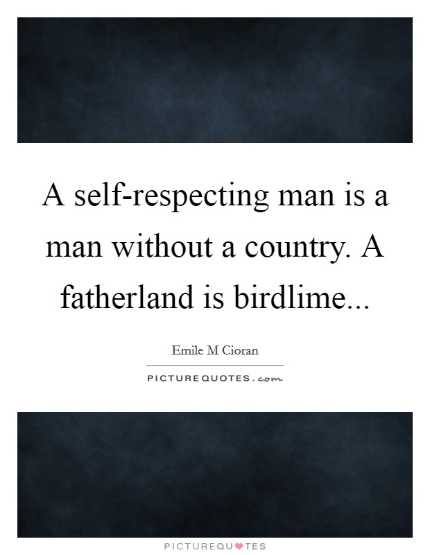 A self-respecting man is a man without a country. A fatherland is birdlime Picture Quote #1