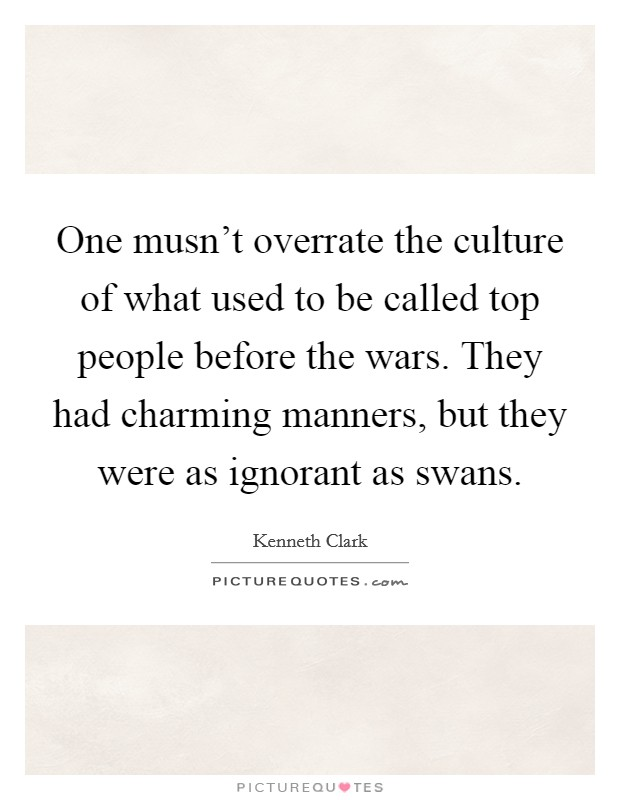 One musn't overrate the culture of what used to be called top people before the wars. They had charming manners, but they were as ignorant as swans Picture Quote #1