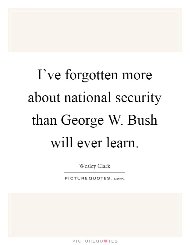 I've forgotten more about national security than George W. Bush will ever learn Picture Quote #1