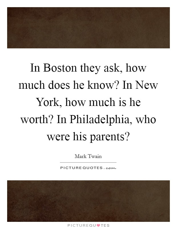In Boston they ask, how much does he know? In New York, how much is he worth? In Philadelphia, who were his parents? Picture Quote #1