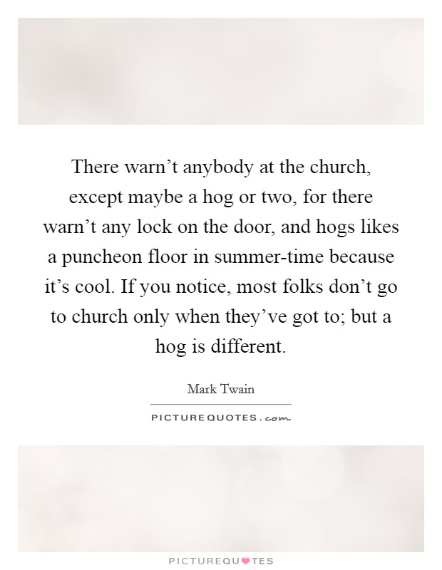 There warn't anybody at the church, except maybe a hog or two, for there warn't any lock on the door, and hogs likes a puncheon floor in summer-time because it's cool. If you notice, most folks don't go to church only when they've got to; but a hog is different Picture Quote #1