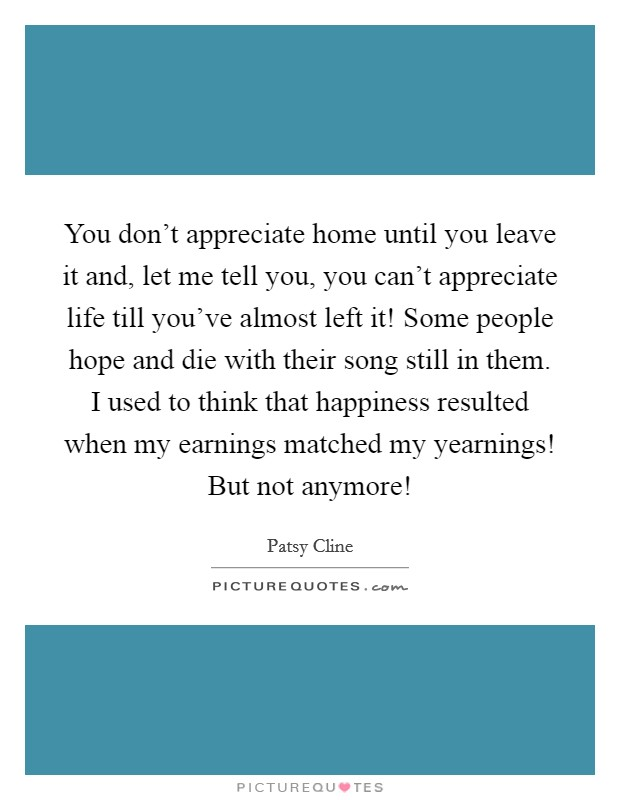 You don't appreciate home until you leave it and, let me tell you, you can't appreciate life till you've almost left it! Some people hope and die with their song still in them. I used to think that happiness resulted when my earnings matched my yearnings! But not anymore! Picture Quote #1