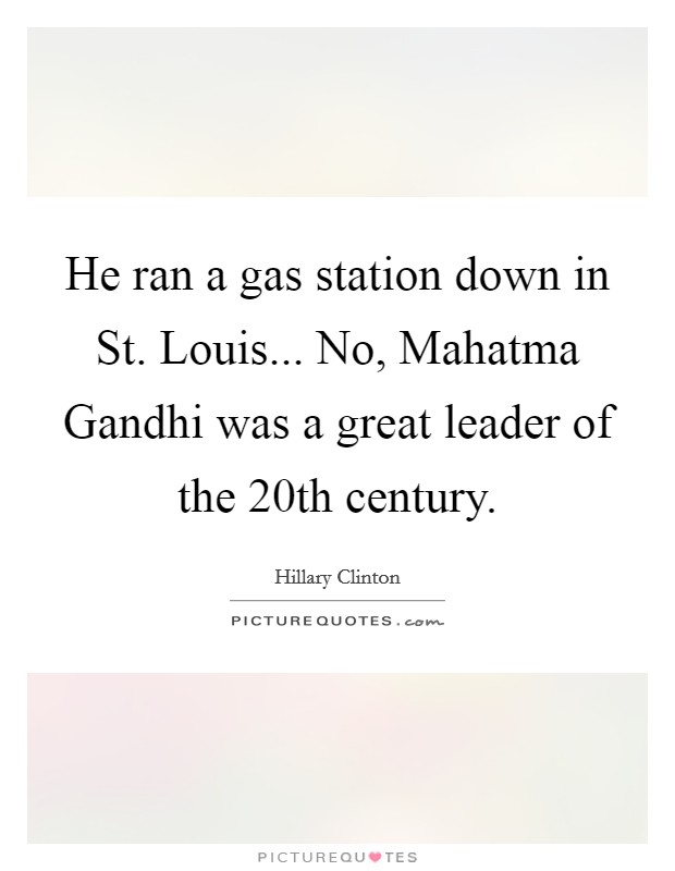 He ran a gas station down in St. Louis... No, Mahatma Gandhi was a great leader of the 20th century Picture Quote #1