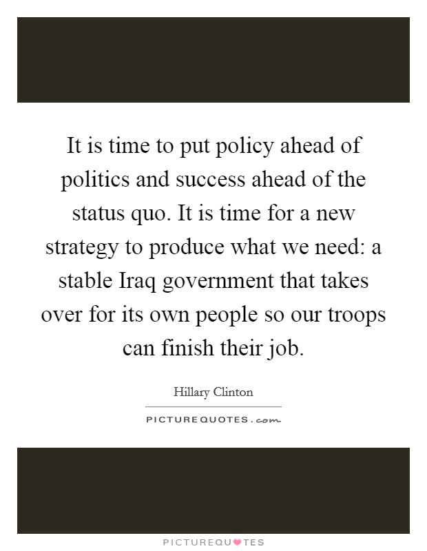 It is time to put policy ahead of politics and success ahead of the status quo. It is time for a new strategy to produce what we need: a stable Iraq government that takes over for its own people so our troops can finish their job Picture Quote #1