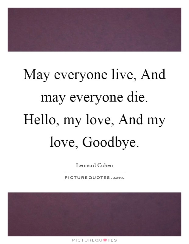 May everyone live, And may everyone die. Hello, my love, And my love, Goodbye Picture Quote #1