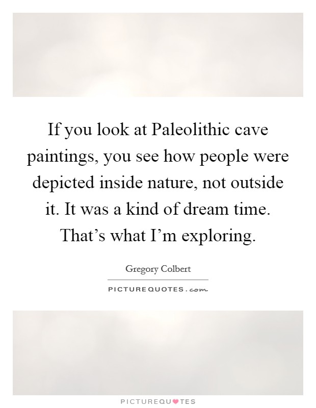 If you look at Paleolithic cave paintings, you see how people were depicted inside nature, not outside it. It was a kind of dream time. That's what I'm exploring Picture Quote #1