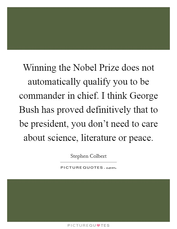 Winning the Nobel Prize does not automatically qualify you to be commander in chief. I think George Bush has proved definitively that to be president, you don't need to care about science, literature or peace Picture Quote #1