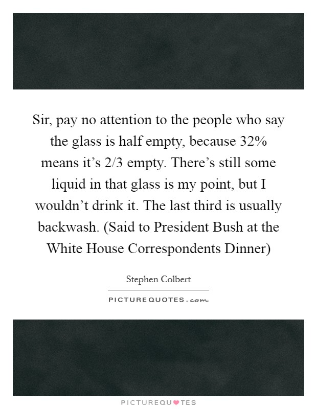 Sir, pay no attention to the people who say the glass is half empty, because 32% means it's 2/3 empty. There's still some liquid in that glass is my point, but I wouldn't drink it. The last third is usually backwash. (Said to President Bush at the White House Correspondents Dinner) Picture Quote #1