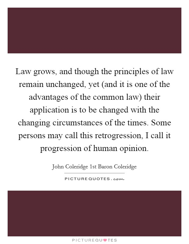 Law grows, and though the principles of law remain unchanged, yet (and it is one of the advantages of the common law) their application is to be changed with the changing circumstances of the times. Some persons may call this retrogression, I call it progression of human opinion Picture Quote #1