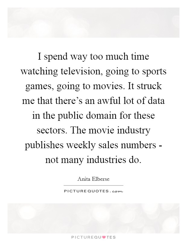 I spend way too much time watching television, going to sports games, going to movies. It struck me that there's an awful lot of data in the public domain for these sectors. The movie industry publishes weekly sales numbers - not many industries do Picture Quote #1