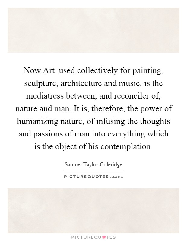 Now Art, used collectively for painting, sculpture, architecture and music, is the mediatress between, and reconciler of, nature and man. It is, therefore, the power of humanizing nature, of infusing the thoughts and passions of man into everything which is the object of his contemplation Picture Quote #1