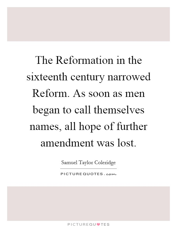 The Reformation in the sixteenth century narrowed Reform. As soon as men began to call themselves names, all hope of further amendment was lost Picture Quote #1