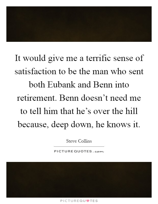 It would give me a terrific sense of satisfaction to be the man who sent both Eubank and Benn into retirement. Benn doesn't need me to tell him that he's over the hill because, deep down, he knows it Picture Quote #1