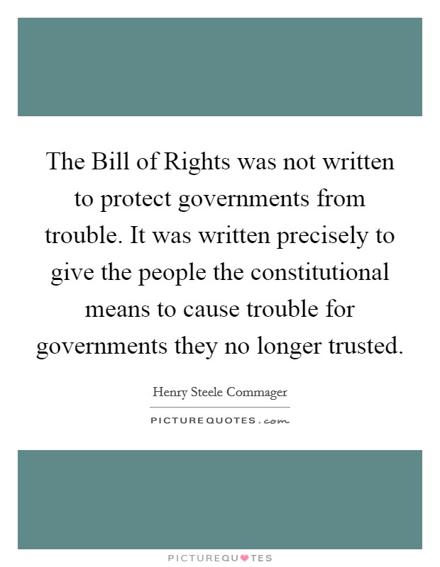 The Bill of Rights was not written to protect governments from trouble. It was written precisely to give the people the constitutional means to cause trouble for governments they no longer trusted Picture Quote #1