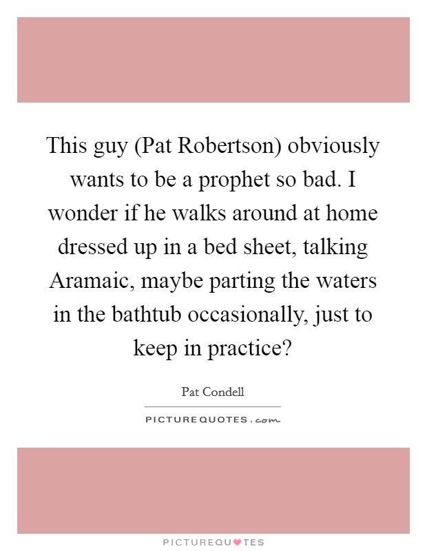 This guy (Pat Robertson) obviously wants to be a prophet so bad. I wonder if he walks around at home dressed up in a bed sheet, talking Aramaic, maybe parting the waters in the bathtub occasionally, just to keep in practice? Picture Quote #1