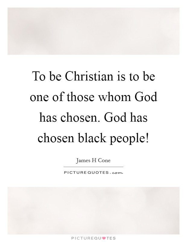 To be Christian is to be one of those whom God has chosen. God has chosen black people! Picture Quote #1