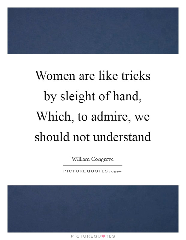 Women are like tricks by sleight of hand, Which, to admire, we should not understand Picture Quote #1