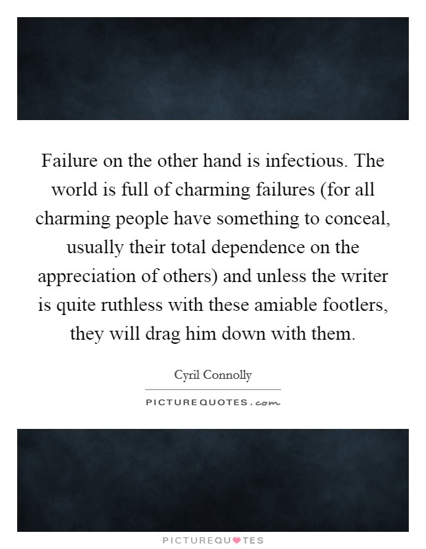 Failure on the other hand is infectious. The world is full of charming failures (for all charming people have something to conceal, usually their total dependence on the appreciation of others) and unless the writer is quite ruthless with these amiable footlers, they will drag him down with them Picture Quote #1