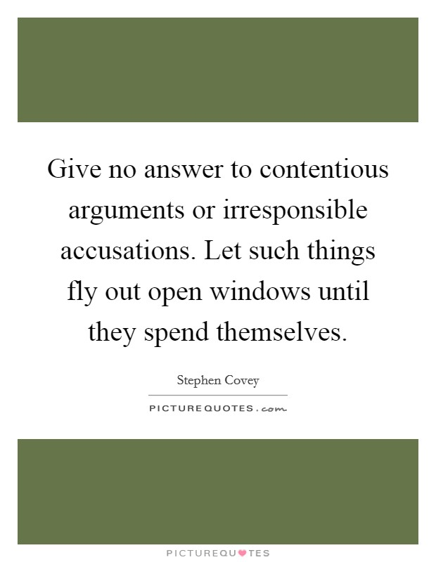 Give no answer to contentious arguments or irresponsible accusations. Let such things fly out open windows until they spend themselves Picture Quote #1