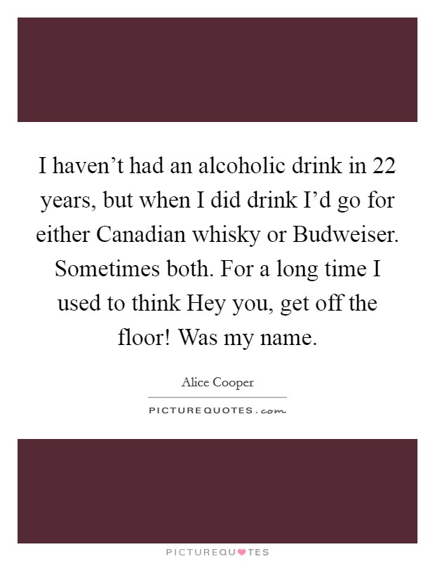 I haven't had an alcoholic drink in 22 years, but when I did drink I'd go for either Canadian whisky or Budweiser. Sometimes both. For a long time I used to think Hey you, get off the floor! Was my name Picture Quote #1