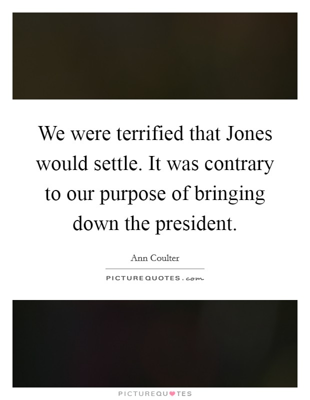 We were terrified that Jones would settle. It was contrary to our purpose of bringing down the president Picture Quote #1