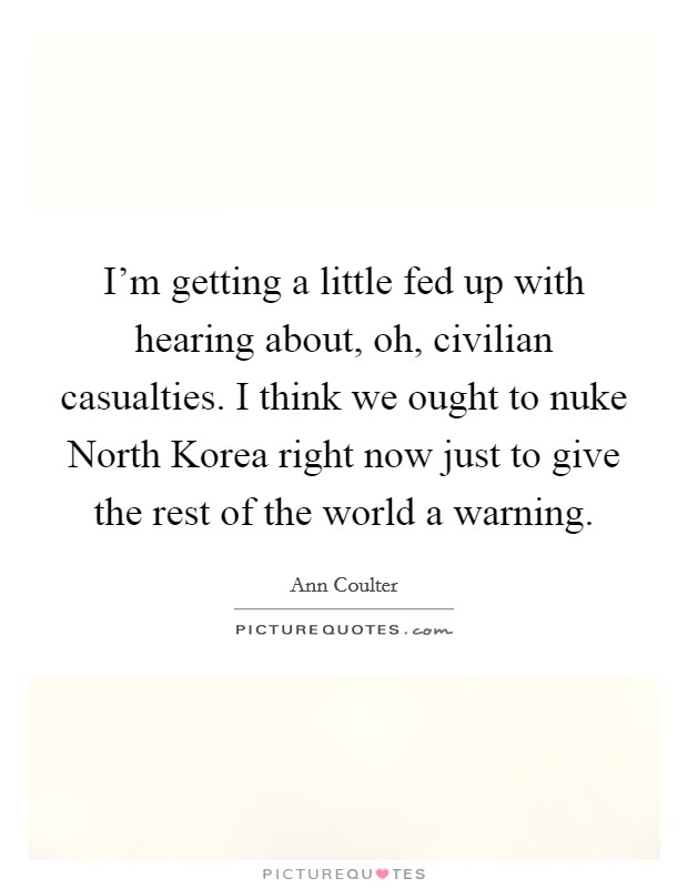 I'm getting a little fed up with hearing about, oh, civilian casualties. I think we ought to nuke North Korea right now just to give the rest of the world a warning Picture Quote #1