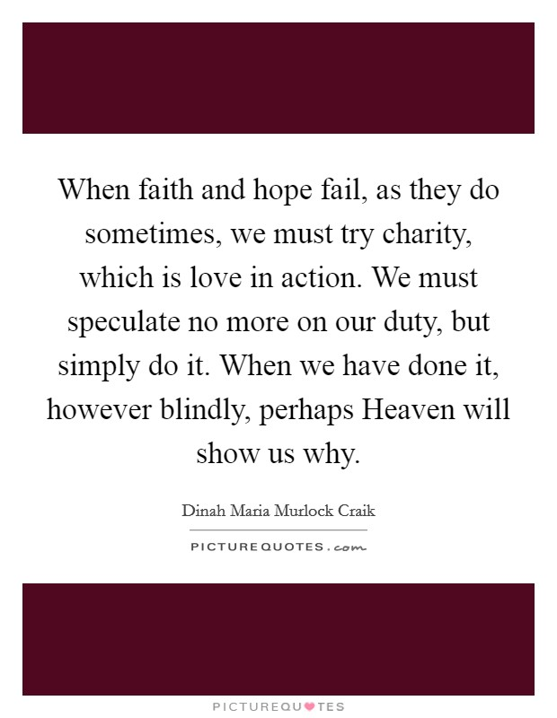 When faith and hope fail, as they do sometimes, we must try charity, which is love in action. We must speculate no more on our duty, but simply do it. When we have done it, however blindly, perhaps Heaven will show us why Picture Quote #1