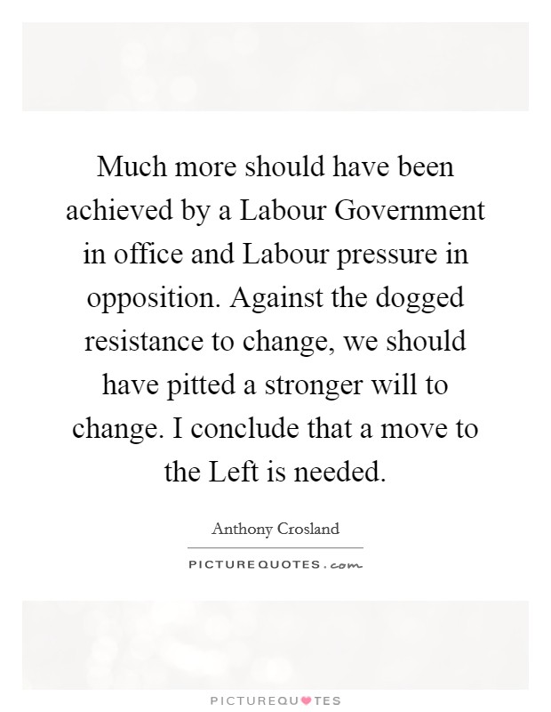 Much more should have been achieved by a Labour Government in office and Labour pressure in opposition. Against the dogged resistance to change, we should have pitted a stronger will to change. I conclude that a move to the Left is needed Picture Quote #1