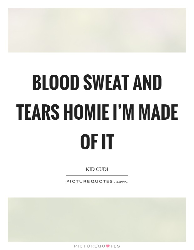 Blood sweat and tears homie I'm made of it Picture Quote #1
