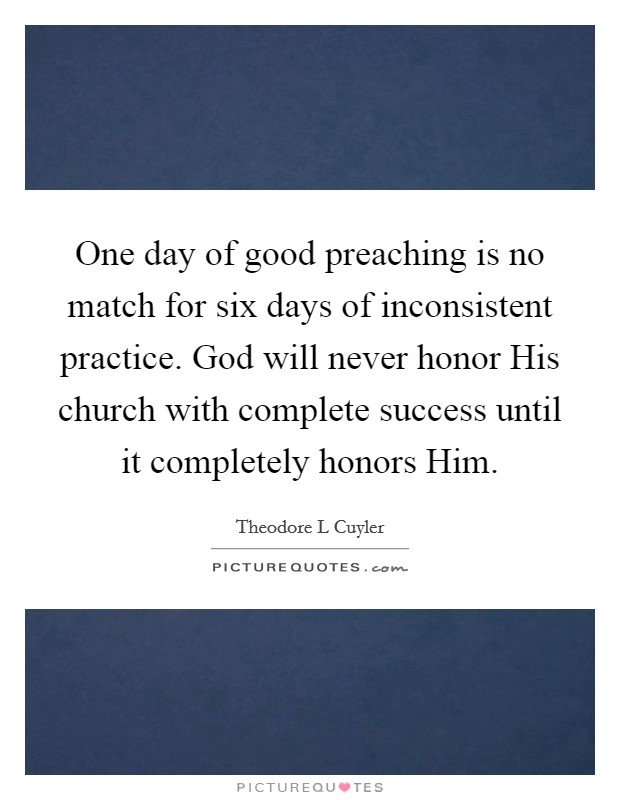 One day of good preaching is no match for six days of inconsistent practice. God will never honor His church with complete success until it completely honors Him Picture Quote #1