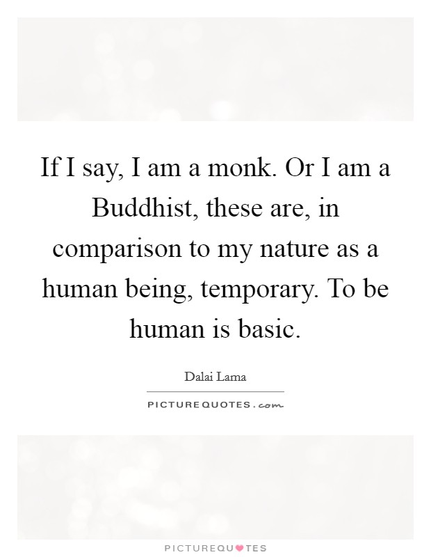 If I say, I am a monk. Or I am a Buddhist, these are, in comparison to my nature as a human being, temporary. To be human is basic Picture Quote #1