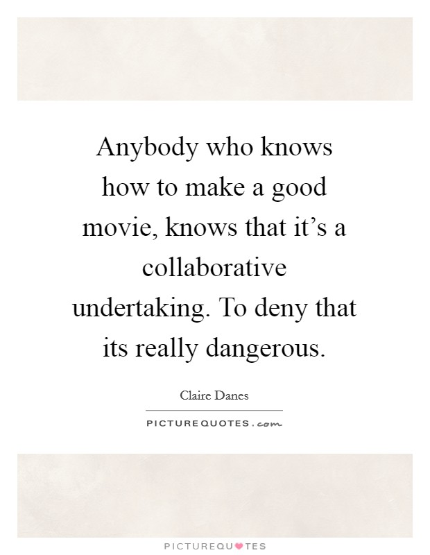 Anybody who knows how to make a good movie, knows that it's a collaborative undertaking. To deny that its really dangerous Picture Quote #1
