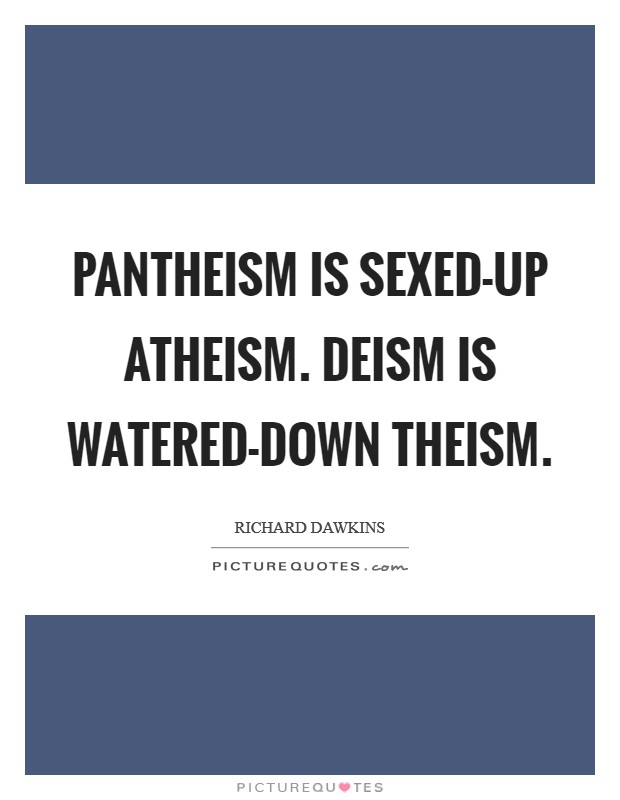 Pantheism is sexed-up atheism. Deism is watered-down theism Picture Quote #1