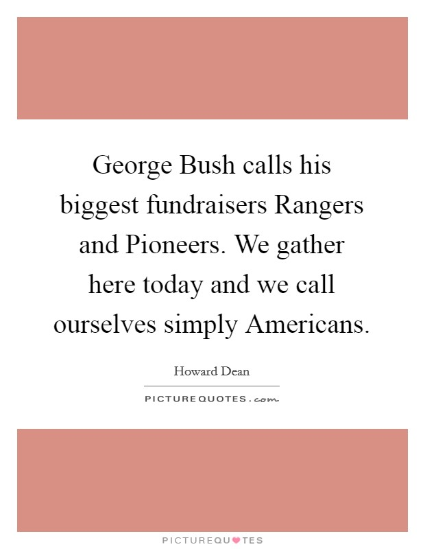 George Bush calls his biggest fundraisers Rangers and Pioneers. We gather here today and we call ourselves simply Americans Picture Quote #1