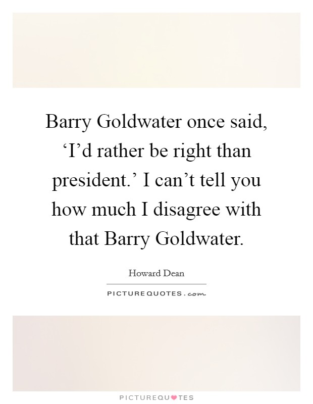 Barry Goldwater once said, 'I'd rather be right than president.' I can't tell you how much I disagree with that Barry Goldwater Picture Quote #1