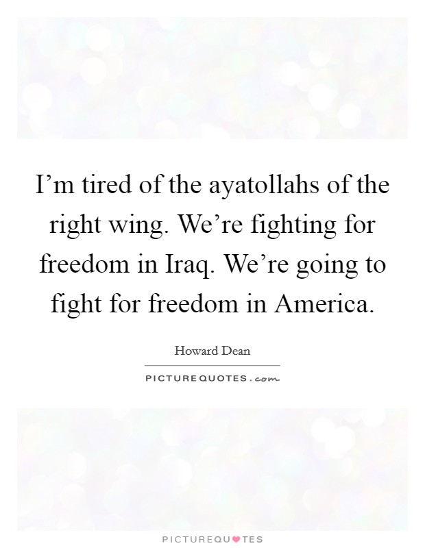 I'm tired of the ayatollahs of the right wing. We're fighting for freedom in Iraq. We're going to fight for freedom in America Picture Quote #1