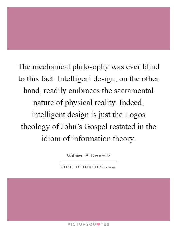 The mechanical philosophy was ever blind to this fact. Intelligent design, on the other hand, readily embraces the sacramental nature of physical reality. Indeed, intelligent design is just the Logos theology of John's Gospel restated in the idiom of information theory Picture Quote #1