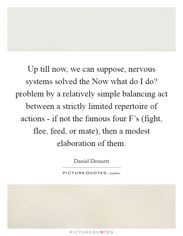 Up till now, we can suppose, nervous systems solved the Now what do I do? problem by a relatively simple balancing act between a strictly limited repertoire of actions - if not the famous four F's (fight, flee, feed, or mate), then a modest elaboration of them Picture Quote #1