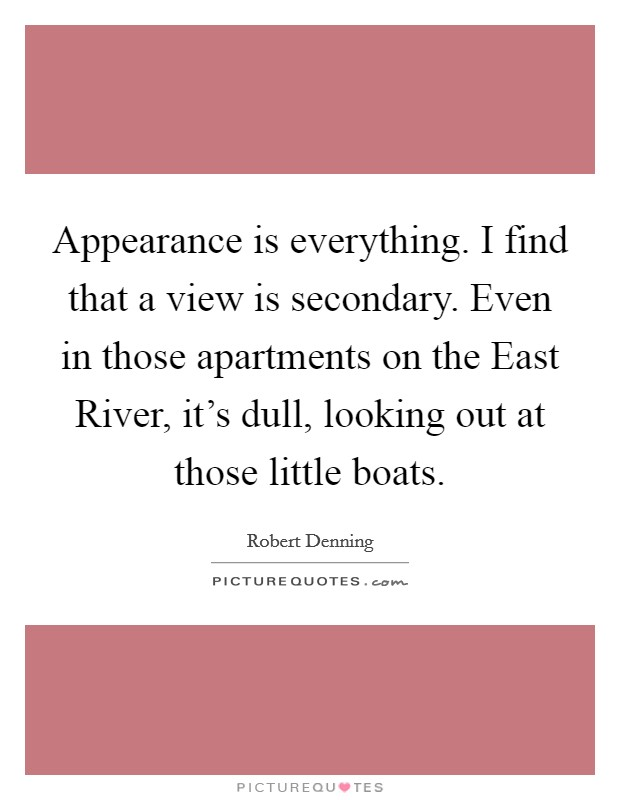 Appearance is everything. I find that a view is secondary. Even in those apartments on the East River, it's dull, looking out at those little boats Picture Quote #1