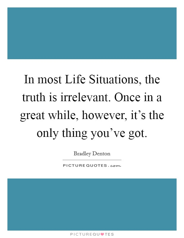 In most Life Situations, the truth is irrelevant. Once in a great while, however, it's the only thing you've got Picture Quote #1