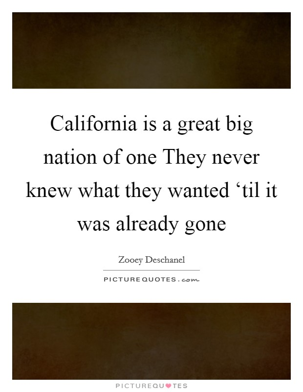 California is a great big nation of one They never knew what they wanted 'til it was already gone Picture Quote #1