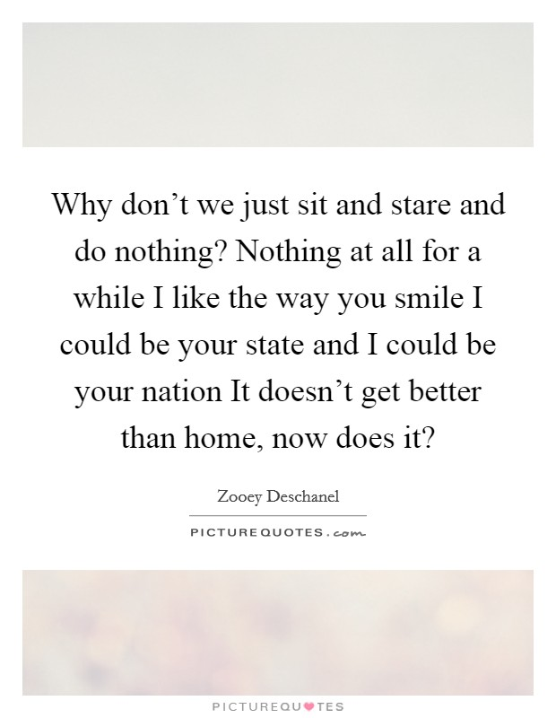Why don't we just sit and stare and do nothing? Nothing at all for a while I like the way you smile I could be your state and I could be your nation It doesn't get better than home, now does it? Picture Quote #1