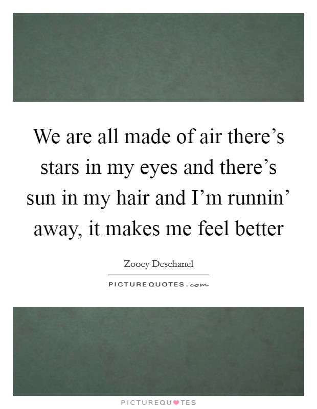We are all made of air there's stars in my eyes and there's sun in my hair and I'm runnin' away, it makes me feel better Picture Quote #1