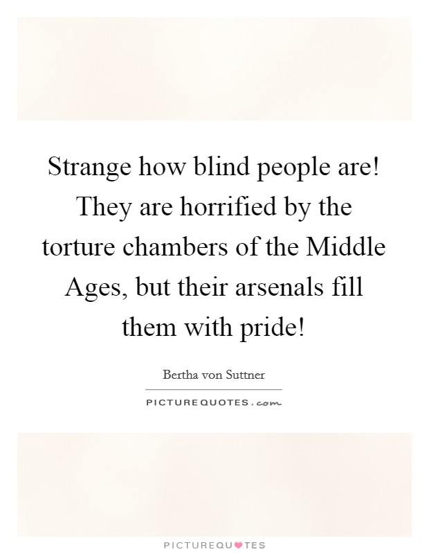 Strange how blind people are! They are horrified by the torture chambers of the Middle Ages, but their arsenals fill them with pride! Picture Quote #1